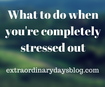 What to do when you're completely stressed out | Extraordinary Days blog